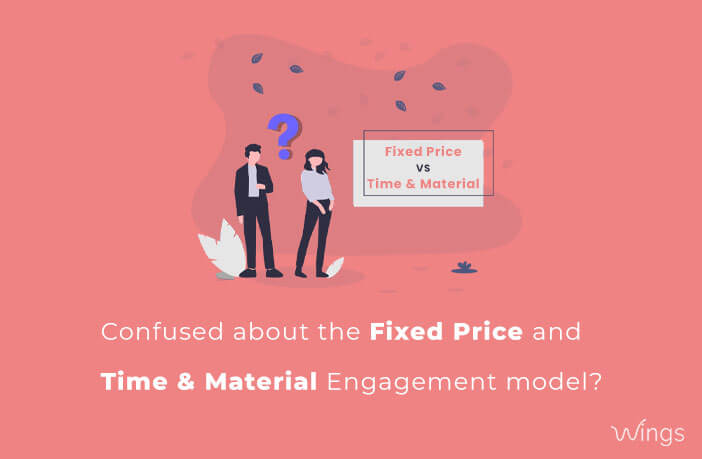 Confused about the Fixed Price and Time & Material Engagement model? Let's know them in detail