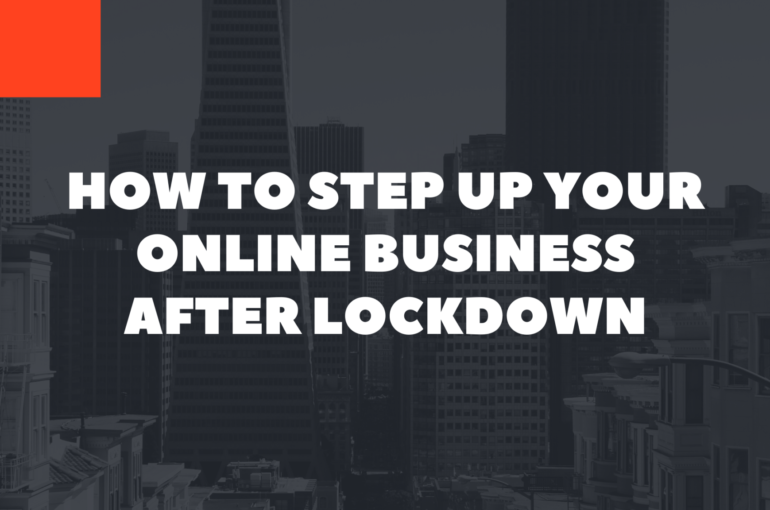 How to Step Up Your Online Business After Lockdown