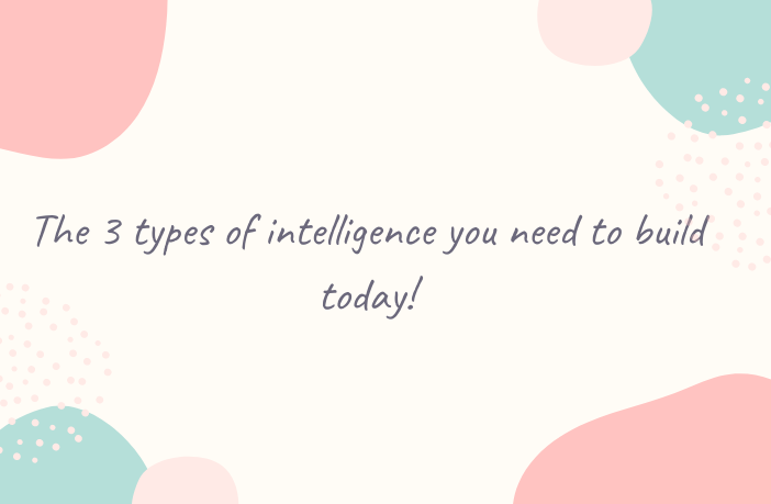 The 3 Types Of Intelligence You Need To Build Today!